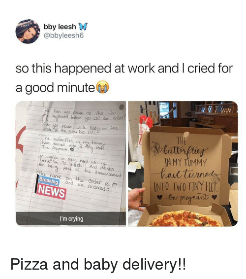 Crying, News, and Pizza: bby leesh W  @bbyleesh6  so this happened at work and I cried for  a good minute  Can ou plase do ths for  m byiend before u Call or arde  n you please wile Boldly on the  nsde of e pzza bok lid:  THE  The boterfies in m tumm  hae tucned inlo 2  Im Pregnant c  IN MY TUMMY  leible or pce  for bei  part of tha announcement  name on the order S  ond we Ordered:  ediseINTO IWTINY H  Breaking  NEWS  I'm crying Pizza and baby delivery!!