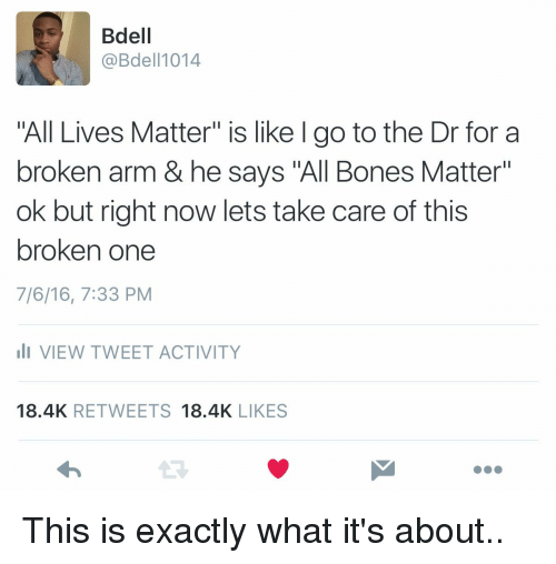"Broken Arms: Bdell  @Bdel 1014  All Lives Matter"" is like l go to the Dr for a  broken arm & he says ""All Bones Matter""  ok but right now lets take care of this  broken one  7/6/16, 7:33 PM  li VIEW TWEET ACTIVITY  18.4K  RETWEETS  18.4K  LIKES This is exactly what it's about.."