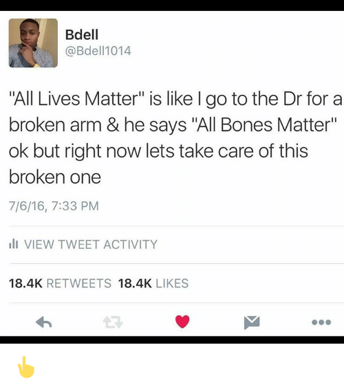 "Broken Arms: Bdell  @Bdell 1014  ""All Lives Matter"" is like l go to the Dr for a  broken arm & he says ""All Bones Matter""  ok but right now lets take care of this  broken one  7/6/16, 7:33 PM  III VIEW TWEET ACTIVITY  18.4K  RETWEETS  18.4K  LIKES 👆"