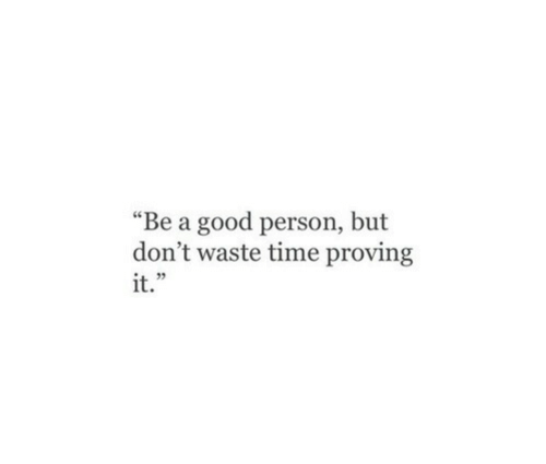 """Good, Time, and Person: """"Be a good person, but  don't waste time proving  it.""""  1 35"""