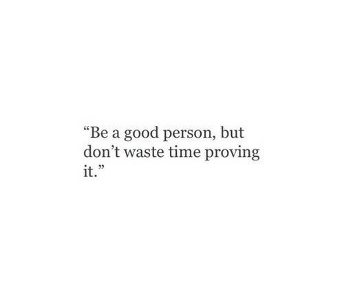 "Good, Time, and Person: ""Be a good person, but  don't waste time proving  it.""  03"