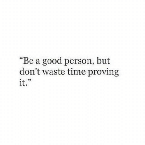 "Good, Time, and Person: ""Be a good person, but  don't waste time proving  it."""