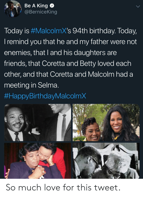 Betty: Be A King  @BerniceKing  Today is #MalcolmX's 94th birthday. Today  I remind you that he and my father were not  enemies, that I and his daughters are  friends, that Coretta and Betty loved each  other, and that Coretta and Malcolm had a  meeting in Selma  So much love for this tweet.