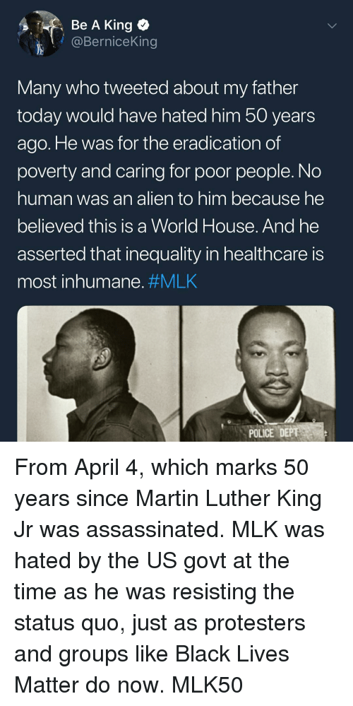 Black Lives Matter, Martin, and Martin Luther King Jr.: Be A King o  @BerniceKing  Many who tweeted about my father  today would have hated him 50 years  ago. He was for the eradication of  poverty and caring for poor people. No  human was an alien to him because he  believed this is a World House. And he  asserted that inequality in healthcare is  most inhumane. #MLK  POLICE DEPT From April 4, which marks 50 years since Martin Luther King Jr was assassinated. MLK was hated by the US govt at the time as he was resisting the status quo, just as protesters and groups like Black Lives Matter do now. MLK50