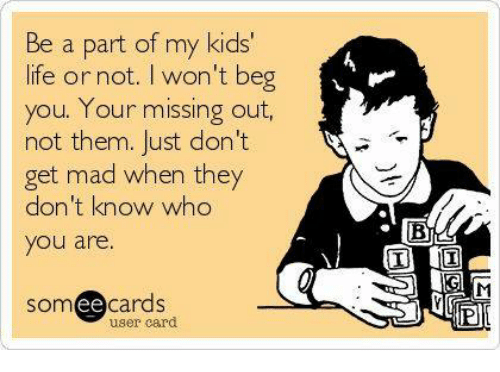 Memes, Beg You, and 🤖: Be a part of my kids'  life or not. I won't beg  you. Your missing out,  not them. Just don't  get mad when they  don't know who  you are.  SOm  ee  cards  user card  BL!