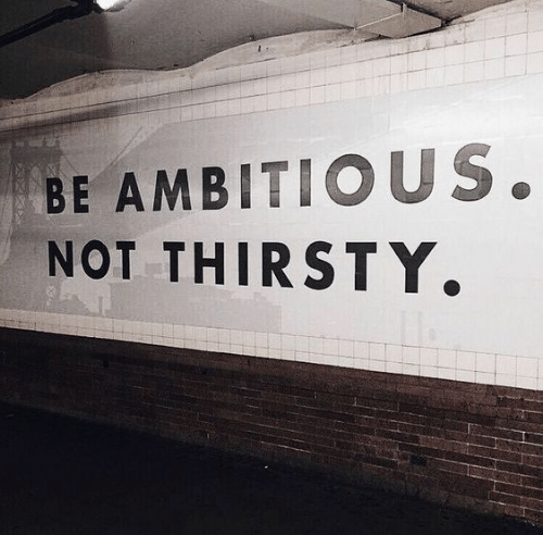Thirsty: BE AMBITIOUS.  NOT THIRSTY.
