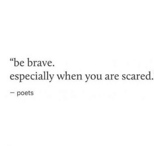 "Brave, You, and Scared: ""be brave.  especially when you are scared.  poets"