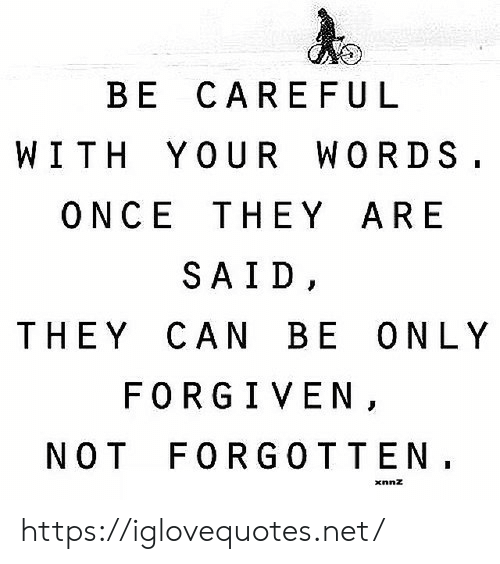 Net, Once, and Can: BE CAREFU L  WITH YOUR WORDS.  ONCE THEY ARE  SAID,  THEY CAN BE ONLY  FORGIVEN,  NOT FORGOTTEN. https://iglovequotes.net/