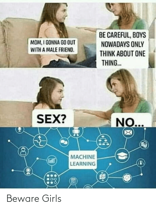 boys: BE CAREFUL, BOYS  NOWADAYS ONLY  MOM, I GONNA GO OUT  WITH A MALE FRIEND.  THINK ABOUT ONE  THING..  SEX?  NO...  MACHINE  LEARNING Beware Girls