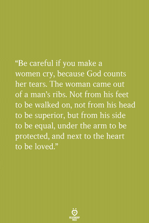 """God, Head, and Heart: """"Be careful if you make a  women cry, because God counts  her tears. The woman came out  of a man's ribs. Not from his feet  to be walked on, not from his head  to be superior, but from his side  to be equal, under the arm to be  protected, and next to the heart  to be loved."""""""