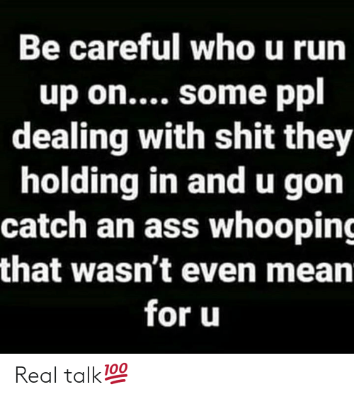 gon: Be careful who u run  up on.... some ppl  dealing with shit they  holding in andu gon  catch an ass whooping  that wasn't even mean  for u Real talk💯