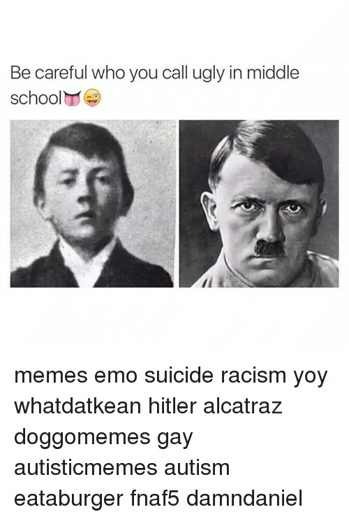Middle School Memes: Be careful who you call ugly in middle  school memes emo suicide racism yoy whatdatkean hitler alcatraz doggomemes gay autisticmemes autism eataburger fnaf5 damndaniel
