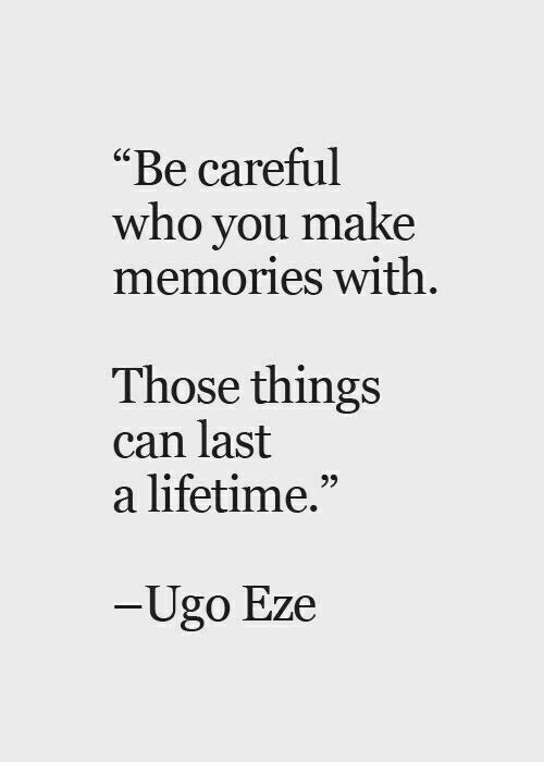 """Lifetime, Be Careful, and Who: """"Be careful  who you make  memories with  Those things  can last  a lifetime.""""  95  Ugo Eze"""