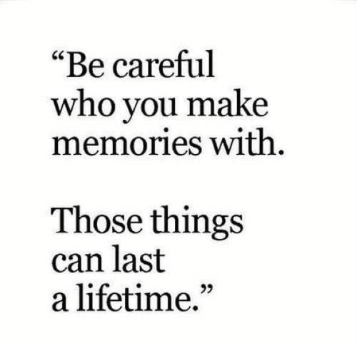 """Lifetime, Be Careful, and Who: """"Be careful  who you make  memories With  Those things  can last  a lifetime.""""  95"""