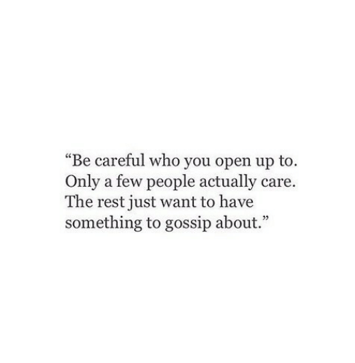 """Be Careful, Rest, and Who: """"Be careful who you open up to.  Only a few people actually care.  The rest just want to have  something to gossip about."""""""