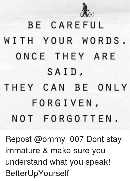 Immaturity: BE CAREFUL  WITH YOUR WORDS,  ONCE THEY ARE  SAID,  THEY CAN BE ONLY  FORGIVEN  NOT FORG 0 T TEN, Repost @ommy_007 Dont stay immature & make sure you understand what you speak! BetterUpYourself