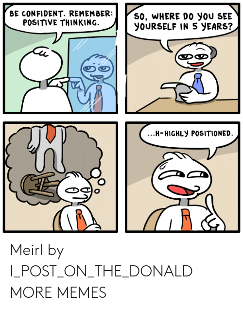 The Donald: BE CONFIDENT. REMEMBER:  POSITIVE THINKING.  S0, WHERE DO yoU SEE  YOURSELF IN 5 yEARS?  ...H-HIGHLy POSITIONED Meirl by I_POST_ON_THE_DONALD MORE MEMES