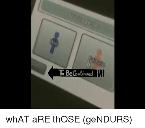 What Are Those: Be Continued whAT aRE thOSE (geNDURS)
