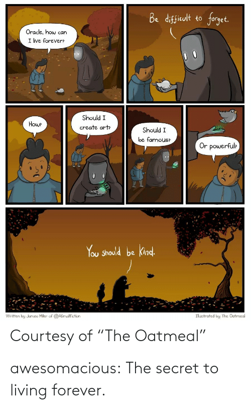 "Tumblr, Blog, and Forever: Be difficult to forget.  Oracle, how can  I ive forever?  Should I  Howe  create art  Should I  be famous?  Or powerfuk  You Should be kind.  Ihuctrated by The Oatmeal  Written by Jumeo Miler of @ASnyalfiction  Courtesy of ""The Oatmeal"" awesomacious:  The secret to living forever."