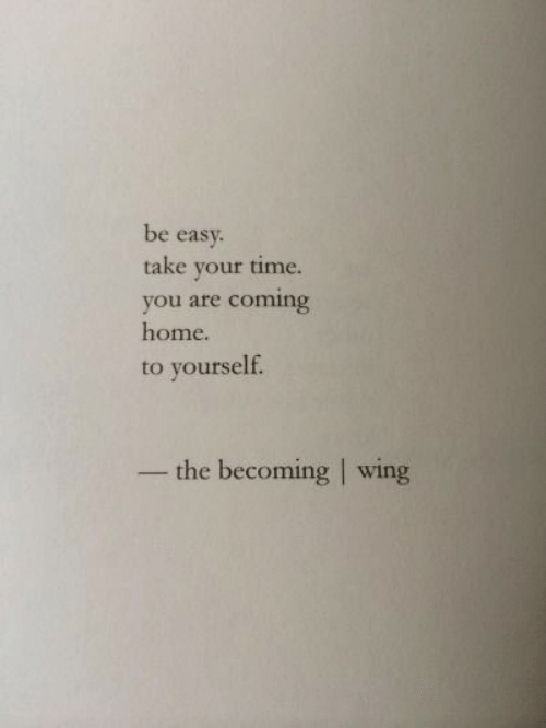 Coming Home: be easy.  take your time.  you are coming  home.  to yourself.  -the becoming | wing