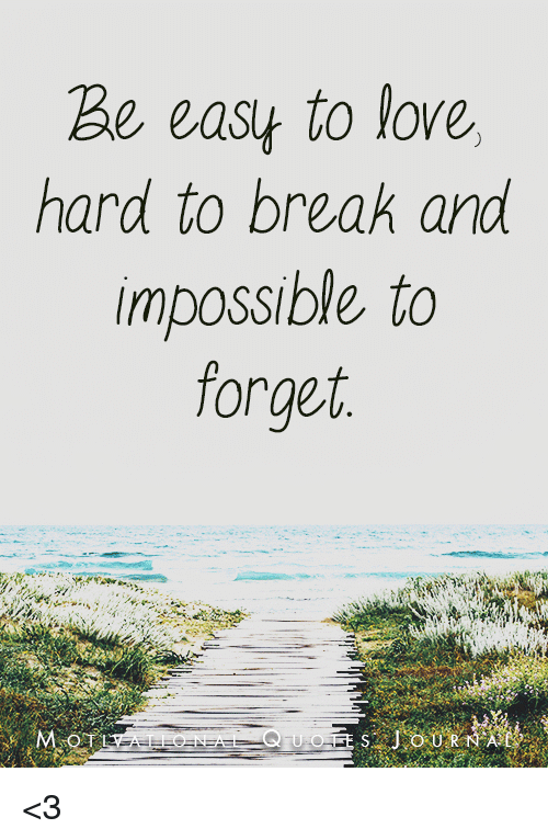 Impossibility: Be easy to love,  hard to break and  impossible to  forget  QUO <3
