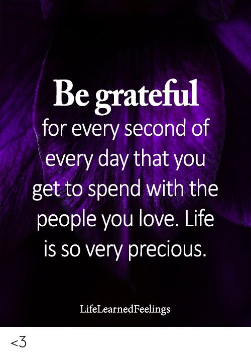 Life, Love, and Memes: Be grateful  for every second of  every day that you  get to spend with the  people you love. Life  is so very precious.  LifeLearnedFeelings <3