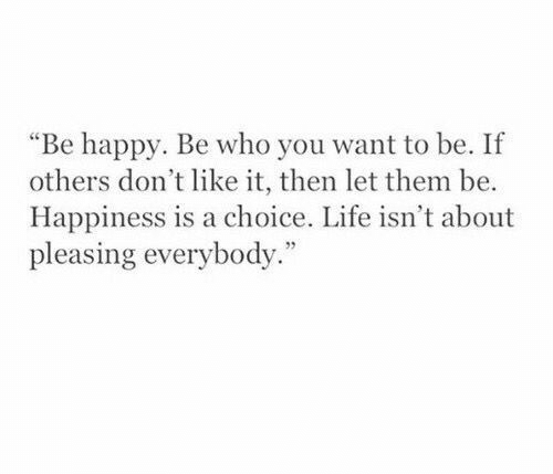 """Happiness Is: """"Be happy. Be who you want to be. If  others don't like it, then let them be.  Happiness is a choice. Life isn't about  pleasing everybody."""""""