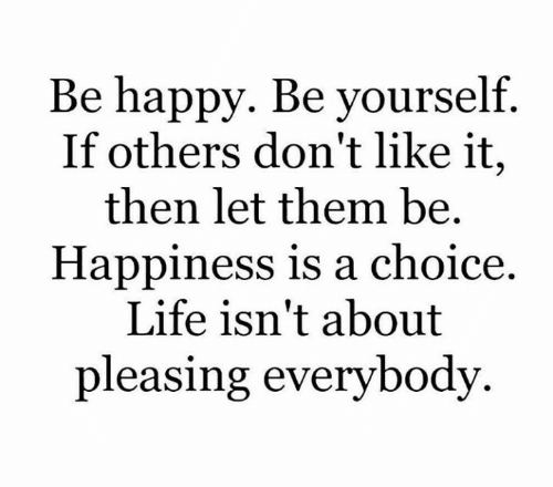 Happiness Is: Be happy. Be yourself.  If others don't like it,  then let them be.  Happiness is a choice  Life isn't about  pleasing everybody