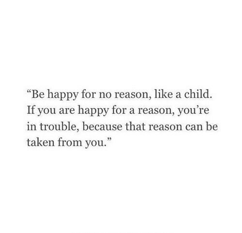 """Taken, Happy, and Reason: """"Be happy for no reason, like a child.  If you are happy for a reason, you're  in trouble, because that reason can be  taken from you."""""""