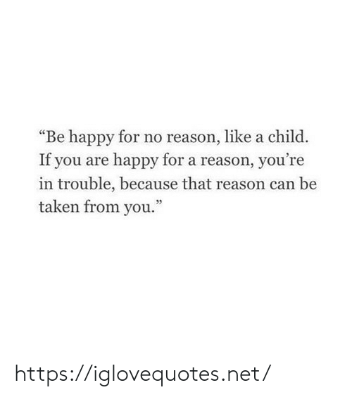 """Taken, Happy, and Reason: """"Be happy for no reason, like a child.  If you are happy for a reason, you're  in trouble, because that reason ca  taken from you.""""  n be https://iglovequotes.net/"""