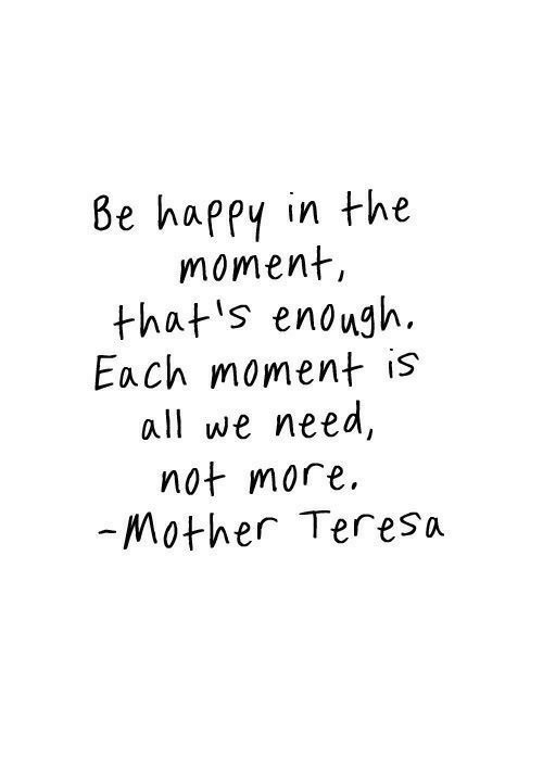 In The Moment: Be happy in the  moment  that s enough.  Each moment is  all we need,  not more  Mother Teresa