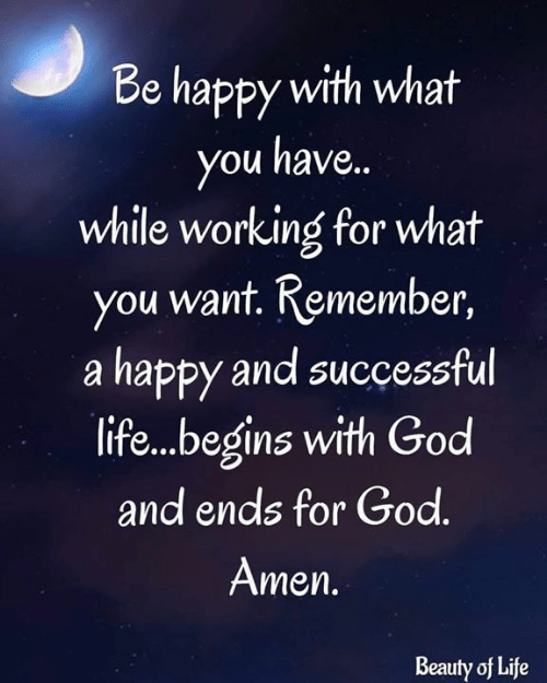 God, Life, and Memes: Be happy with what  you have.  while working for what  you want. Remember,  a happy and successful  life...begins with God  and ends for God.  Amen.  Beauty of Life