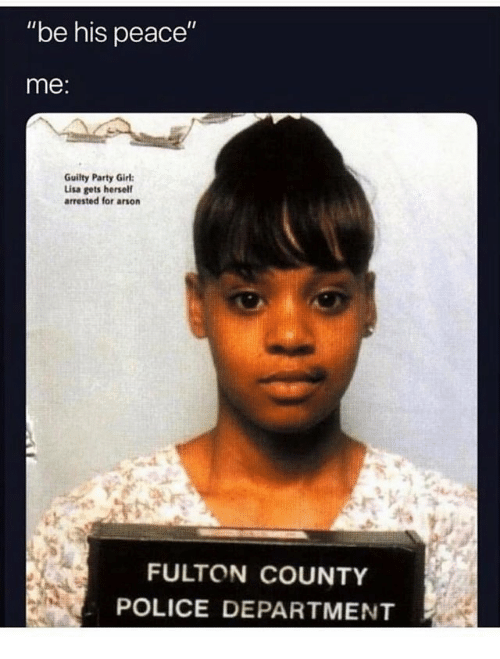 """arson: """"be his peace""""  me:  Guilty Party Girl  Lisa gets hersel  arrested for arson  FULTON COUNTY  POLICE DEPARTMENT"""