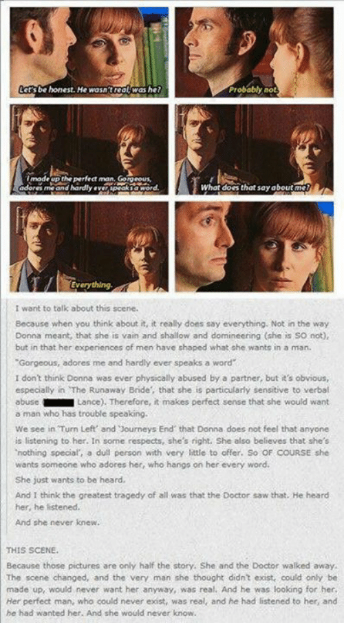 """Doctor, Doe, and Journey: be honest. He wasn'treal was he?  Probably  not  made the perfect man  What does that say about  me and hardly  Everything  I want to talk about this scene.  Because when you think about it, it really does say everything. Not in the way  Donna meant, that she is vain and shallow and domineering (she is so not)  but in that her experiences of men have shaped what she wants in a man.  """"Gorgeous, adores me and hardly ever speaks a word  I don't think Donna was ever physically abused by a partner, but it's obvious,  especially in The Runaway Bride, that she is particularly sensitive to verbal  abuse  Lance). Therefore, it makes perfect sense that she would want  a man who has trouble speaking.  We see in Turn Left' and Journeys End that Donna does not feel that anyone  is listening to her. In some respects, she's right. She also believes that she's  'nothing special a dull person with very little to offer. So OF COURSE she  wants someone who adores her, who hangs on her every word.  She just wants to be heard,  And I think the greatest tragedy of all was that the Doctor saw that. He heard  her, he listened.  And she never knew.  THIS SCENE.  Because those pictures are only half the story. She and the Doctor walked away.  The scene changed, and the very man she thought didn't exist, could only be  made up would never want her anyway, was real. And he was looking for her  Her perfect man, who could never exist, was  real, and he had listened to her, and  he had wanted her. And she would never know"""