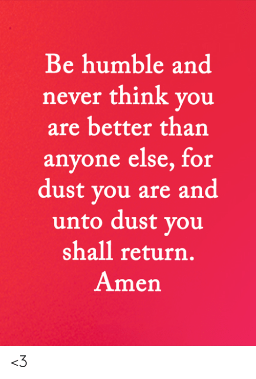 Memes, Humble, and Never: Be humble and  never think you  are better than  anyone else, for  dust you are and  unto dust you  shall return.  Amen <3