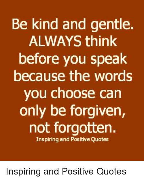 Be Kind And Gentle Always Think Before You Speak Because The Words