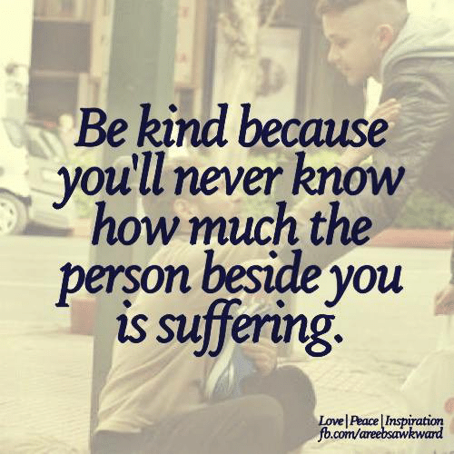 Memes, Kindness, and Never: Be kind because  you'll never know  how much the  person beside you  is suffering  Lowel AacelInspiration