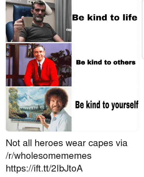 Life, Heroes, and Via: Be kind to life  Be kind to others  Be kind to yourself Not all heroes wear capes via /r/wholesomememes https://ift.tt/2IbJtoA