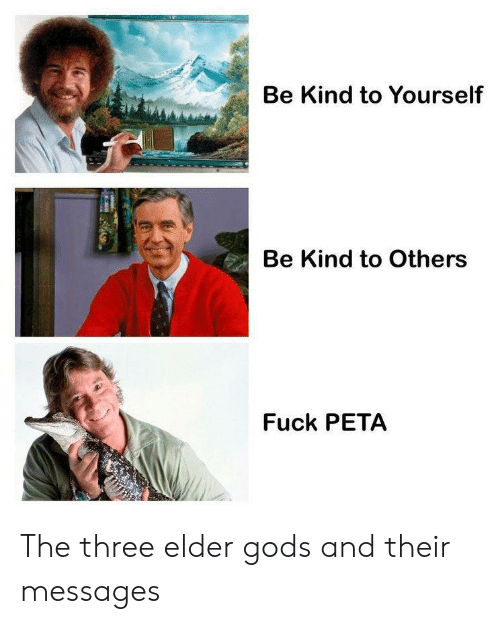 Peta, Fuck, and Three: Be Kind to Yourself  Be Kind to Others  Fuck PETA The three elder gods and their messages