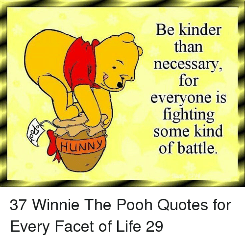 Winnie the Pooh: Be kinder  than  .necessarv  for  evervone is  fighting  some kind  of battle.  HUNNY 37 Winnie The Pooh Quotes for Every Facet of Life 29