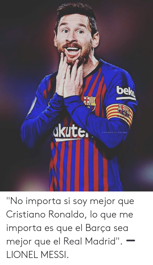 """Cristiano Ronaldo, Memes, and Real Madrid: be  kute.  LEOMESSPRIME """"No importa si soy mejor que Cristiano Ronaldo, lo que me importa es que el Barça sea mejor que el Real Madrid"""".   ➖ LIONEL MESSI."""