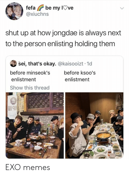 Exo Memes: be my IOve  fefa  @xiuchns  shut up at how jongdae is always next  to the person enlisting holding them  sei, that's okay. @kaisooizt 1d  before minseok's  before ksoo's  enlistment  enlistment  Show this thread EXO memes