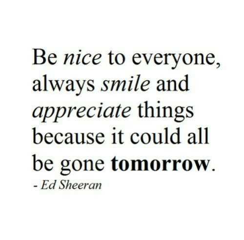 Ed Sheeran: Be nice to everyone,  alwavs smile and  appreciate things  because it could all  be gone tomorrow.  Ed Sheeran