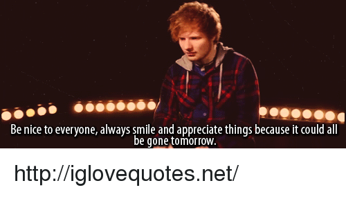 be gone: Be nice to everyone, always smile and appreciate things because it could all  be gone tomorroW http://iglovequotes.net/
