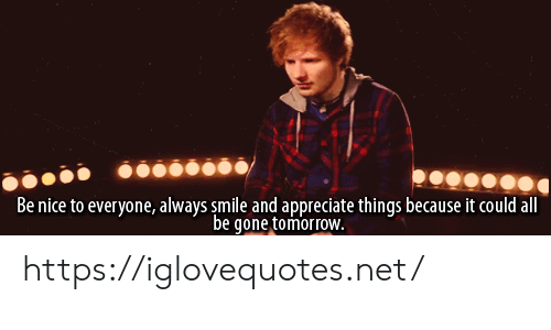 be gone: Be nice to everyone, always smile and appreciate things because it could all  be gone tomorroW. https://iglovequotes.net/