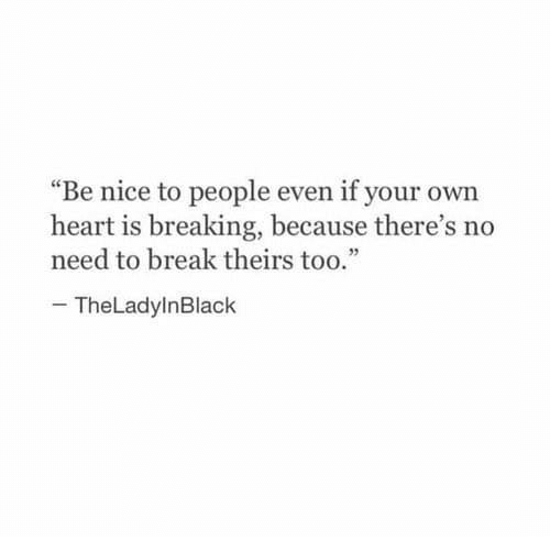 """Break, Heart, and Nice: """"Be nice to people even if your own  heart is breaking, because there's no  need to break theirs too.""""  92  TheLadylnBlack"""