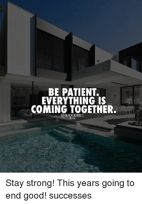 staying strong: BE PATIENT.  EVERYTHING IS  COMING TOGETHER. Stay strong! This years going to end good! successes