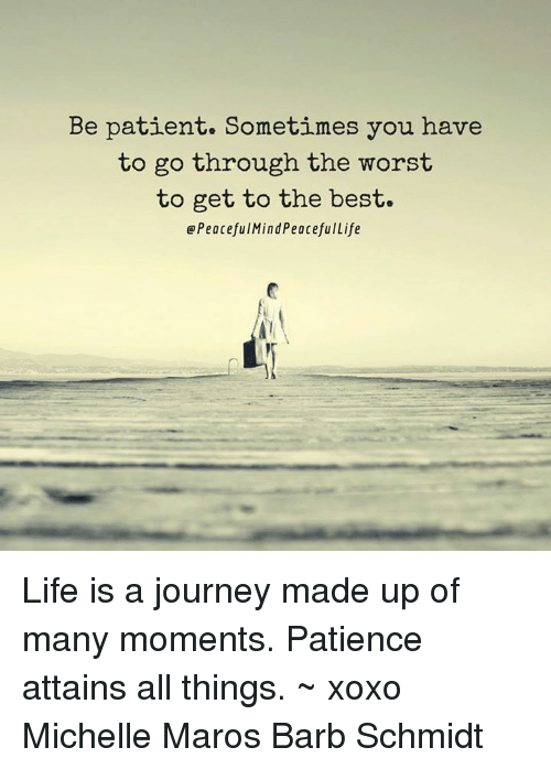 maro: Be patient. Sometimes you have  to go through the worst  to get to the best.  Peacefu Mind PeacefulLife Life is a journey made up of many moments. Patience attains all things. ~ xoxo Michelle Maros Barb Schmidt