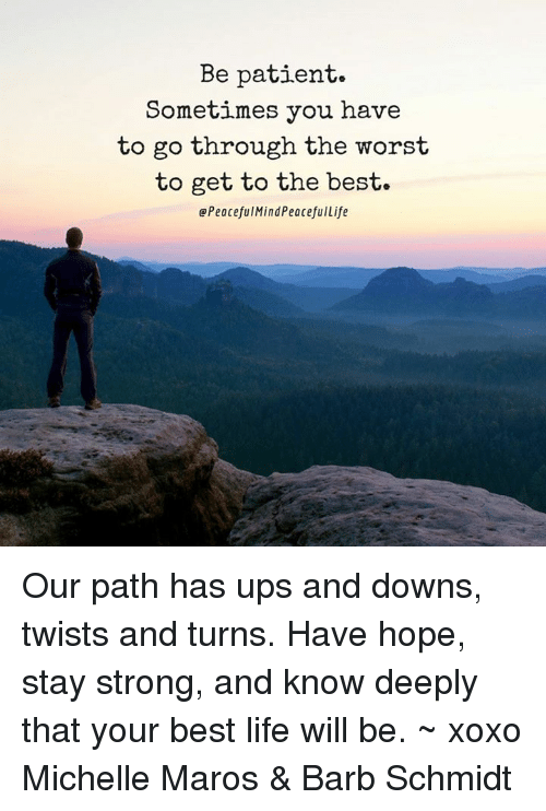 maro: Be patient.  Sometimes you have  to go through the worst  to get to the best.  Peaceful MindPeacefulLife Our path has ups and downs, twists and turns. Have hope, stay strong, and know deeply that your best life will be. ~ xoxo Michelle Maros & Barb Schmidt