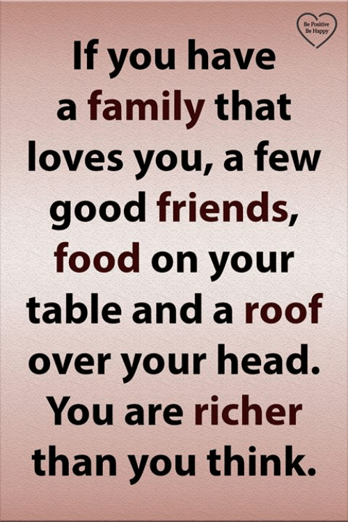 Family, Food, and Friends: Be Positive  Be Happy  If you have  a family that  loves you, a few  good friends,  food on your  table and a roof  over your head.  You are richer  than you think.